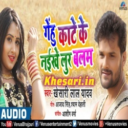 Gehu Kate Ke Naikhe Lur Balam Majdur Laga Da Na (Khesari Lal Yadav) Khesari Lal Yadav New Bhojpuri Mp3 Dj Remix Gana Video Song Download