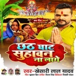 Chhath Ghat Suhawan Na Lage (Khesari Lal Yadav) Khesari Lal Yadav New Bhojpuri Mp3 Dj Remix Gana Video Song Download