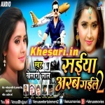 Saiyan Arab Gaile 2 (Khesari Lal Yadav) 2018 Album Mp3 Download
