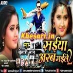 Saiyan Arab Gaile 2 (Khesari Lal Yadav) 2018 Album Mp3 Download